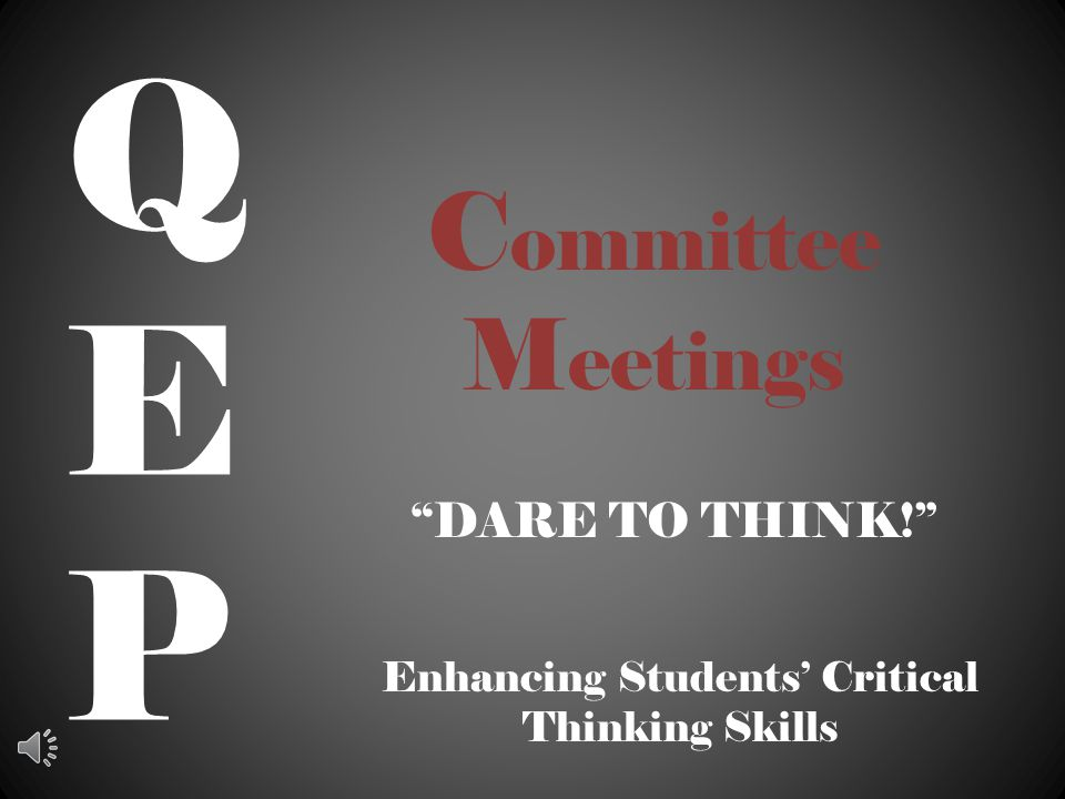 C ommittee M eetings DARE TO THINK! QEPQEP Enhancing Students' Critical Thinking Skills