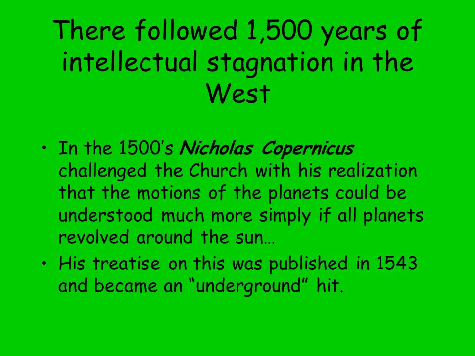 There followed 1,500 years of intellectual stagnation in the West In the 1500's Nicholas Copernicus challenged the Church with his realization that the motions of the planets could be understood much more simply if all planets revolved around the sun… His treatise on this was published in 1543 and became an underground hit.
