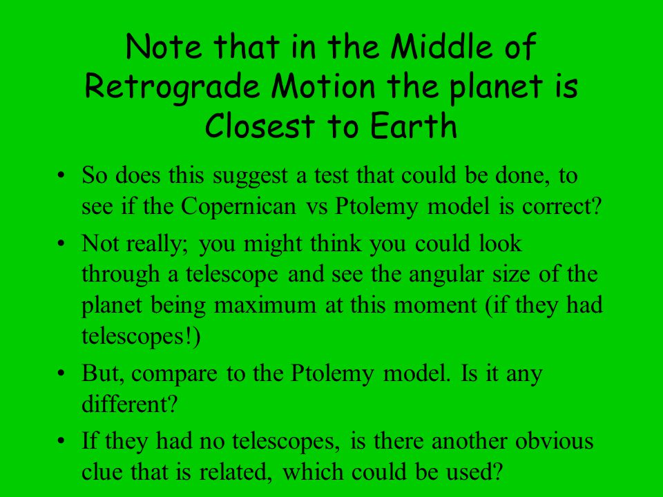 Note that in the Middle of Retrograde Motion the planet is Closest to Earth So does this suggest a test that could be done, to see if the Copernican vs Ptolemy model is correct.