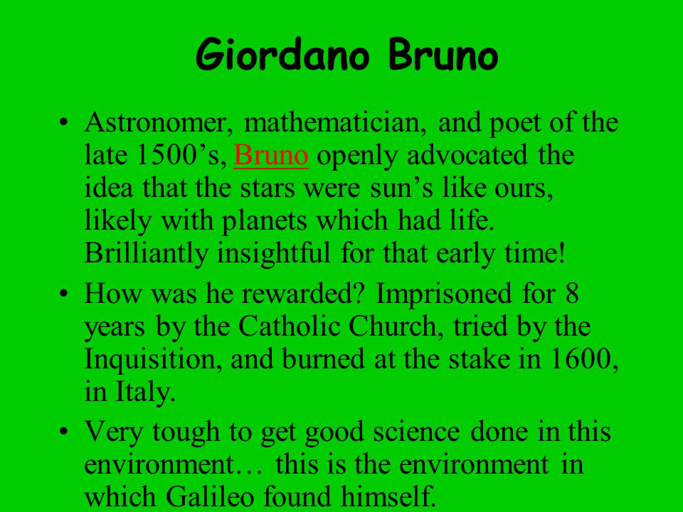 Giordano Bruno Astronomer, mathematician, and poet of the late 1500's, Bruno openly advocated the idea that the stars were sun's like ours, likely with planets which had life.