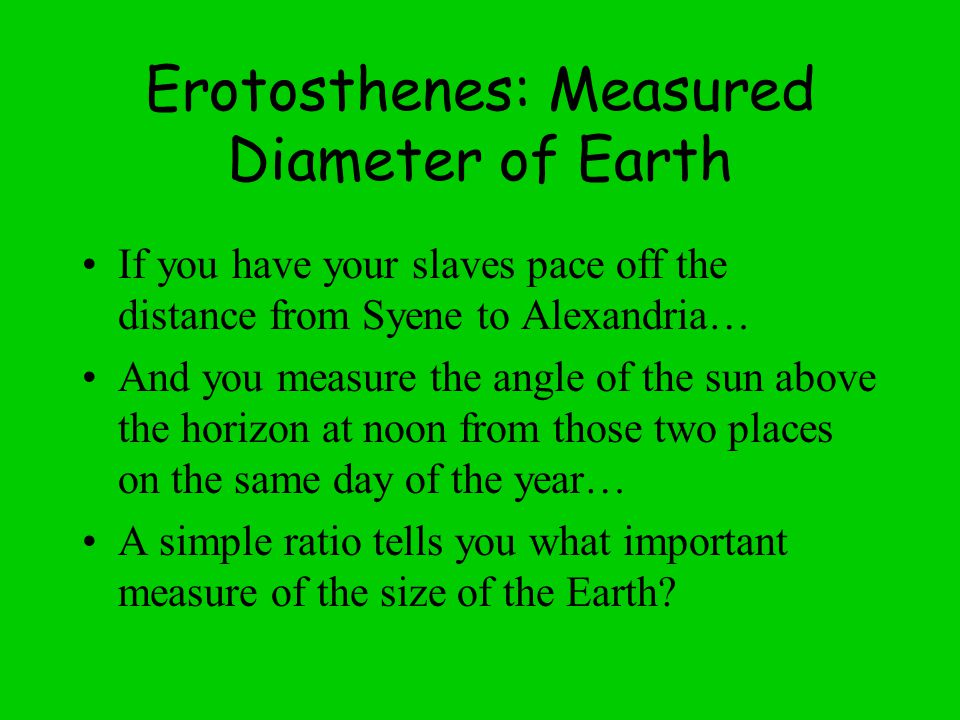 Erotosthenes: Measured Diameter of Earth If you have your slaves pace off the distance from Syene to Alexandria… And you measure the angle of the sun above the horizon at noon from those two places on the same day of the year… A simple ratio tells you what important measure of the size of the Earth