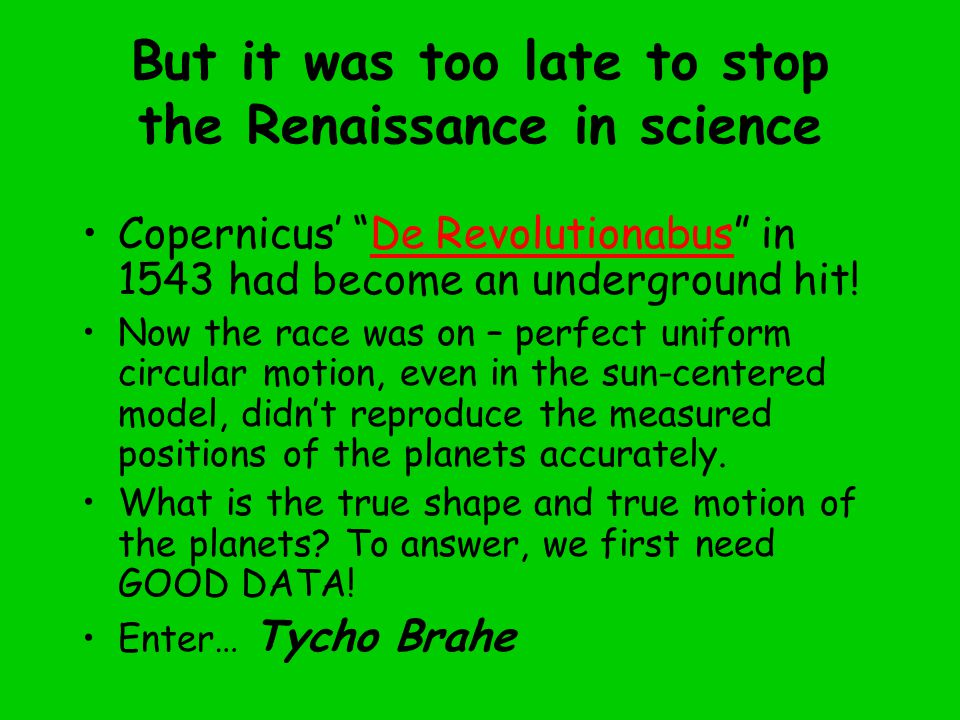 But it was too late to stop the Renaissance in science Copernicus' De Revolutionabus in 1543 had become an underground hit!De Revolutionabus Now the race was on – perfect uniform circular motion, even in the sun-centered model, didn't reproduce the measured positions of the planets accurately.