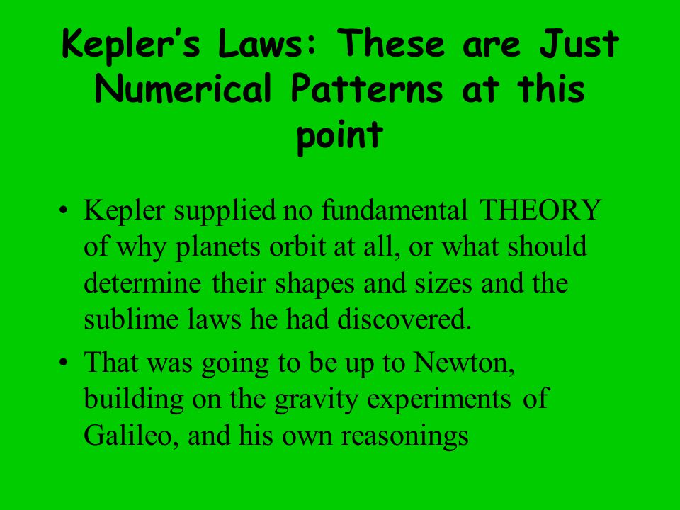 Kepler's Laws: These are Just Numerical Patterns at this point Kepler supplied no fundamental THEORY of why planets orbit at all, or what should determine their shapes and sizes and the sublime laws he had discovered.
