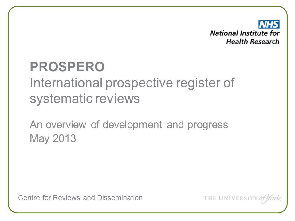 Centre for Reviews and Dissemination An overview of development and progress May 2013 PROSPERO International prospective register of systematic reviews