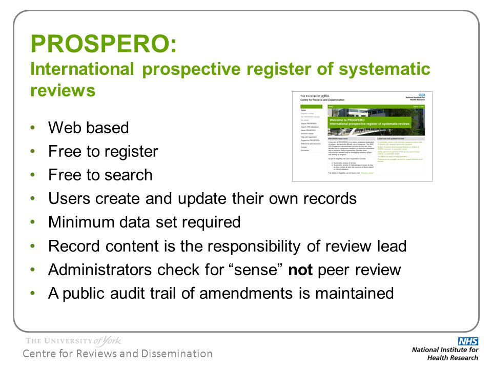 Centre for Reviews and Dissemination Eligibility for inclusion in PROSPERO Systematic reviews of the effects of interventions and strategies to prevent, diagnose, treat, and monitor health conditions, for which there is a health related outcome Reviews of methodological issues need to contain at least one outcome of direct patient or clinical relevance in order to be included in PROSPERO (included from November 2012) Systematic reviews of reviews with a health related outcome (included from November 2012) New Cochrane review protocols uploaded automatically (should not be registered individually) (included from Jan 2013) Registration should take place once the systematic review protocol is finalised, but ideally before screening studies for inclusion begins