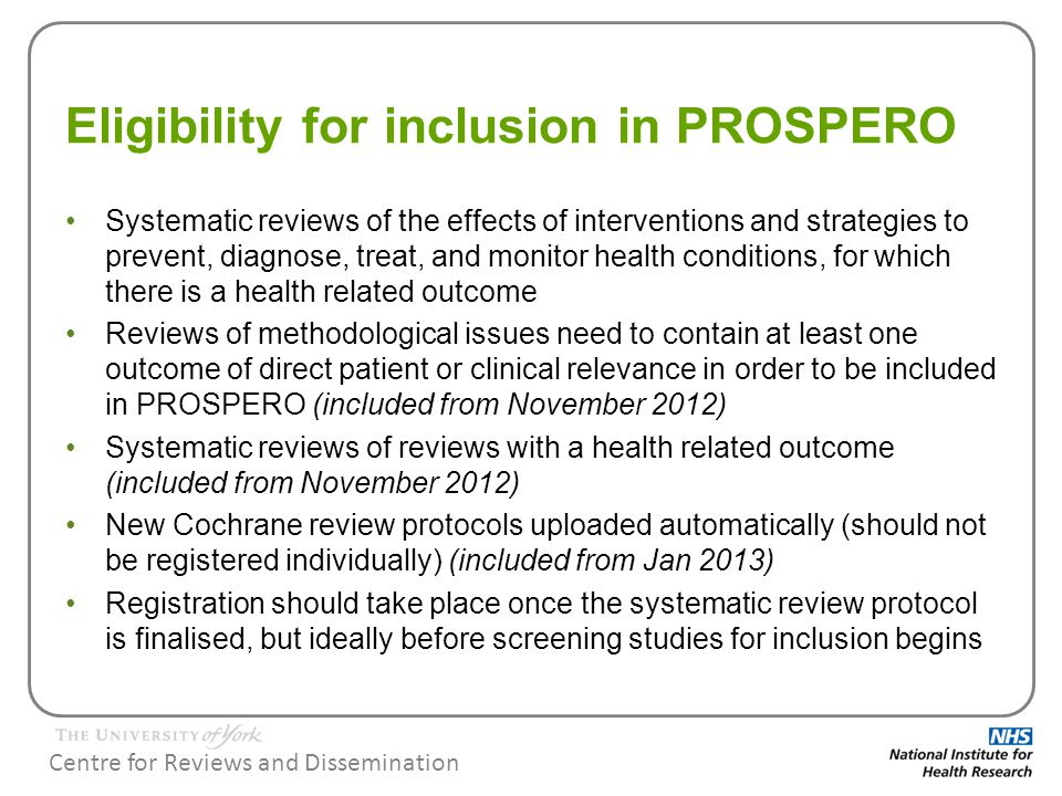 Centre for Reviews and Dissemination Eligibility for inclusion in PROSPERO Exclusions: –Scoping reviews –reviews of animal studies –reviews of methods for which there is no direct health related outcome Reviews that have progressed beyond the completion of data extraction are not accepted Completed reviews are not accepted