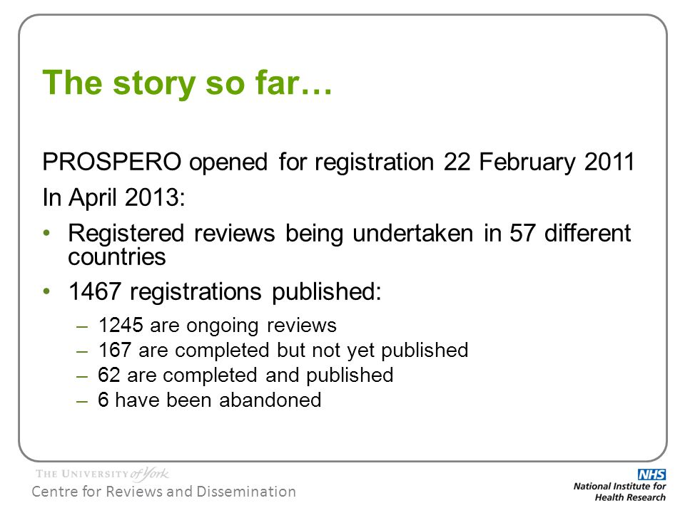 Centre for Reviews and Dissemination The story so far… PROSPERO opened for registration 22 February 2011 In April 2013: Registered reviews being undertaken in 57 different countries 1467 registrations published: –1245 are ongoing reviews –167 are completed but not yet published –62 are completed and published –6 have been abandoned