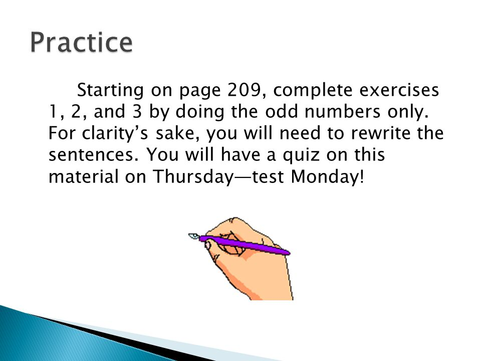 Starting on page 209, complete exercises 1, 2, and 3 by doing the odd numbers only. For clarity's sake, you will need to rewrite the sentences. You wi