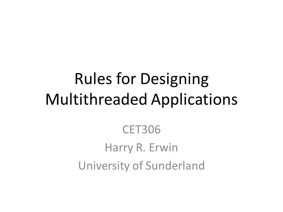Rules for Designing Multithreaded Applications CET306 Harry R. Erwin University of Sunderland