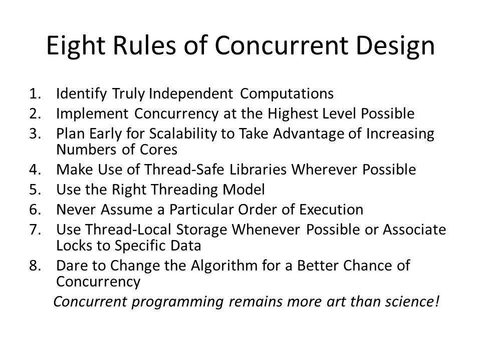 Eight Rules of Concurrent Design 1.Identify Truly Independent Computations 2.Implement Concurrency at the Highest Level Possible 3.Plan Early for Scalability to Take Advantage of Increasing Numbers of Cores 4.Make Use of Thread-Safe Libraries Wherever Possible 5.Use the Right Threading Model 6.Never Assume a Particular Order of Execution 7.Use Thread-Local Storage Whenever Possible or Associate Locks to Specific Data 8.Dare to Change the Algorithm for a Better Chance of Concurrency Concurrent programming remains more art than science!