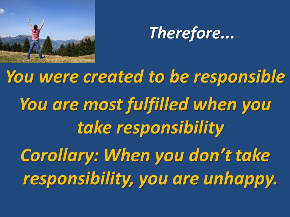 Therefore... You were created to be responsible You are most fulfilled when you take responsibility Corollary: When you don't take responsibility, you