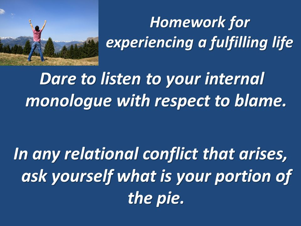 Homework for experiencing a fulfilling life Dare to listen to your internal monologue with respect to blame.