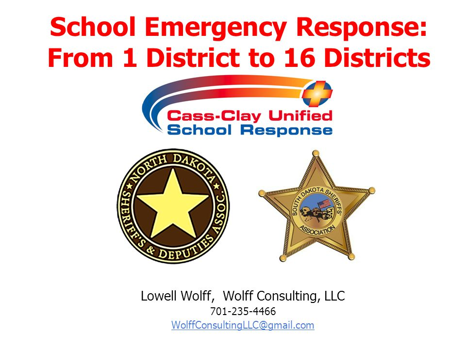 Lowell Wolff, Wolff Consulting, LLC 701-235-4466 WolffConsultingLLC@gmail.com School Emergency Response: From 1 District to 16 Districts