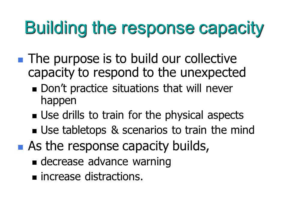 Building the response capacity The purpose is to build our collective capacity to respond to the unexpected The purpose is to build our collective capacity to respond to the unexpected Don't practice situations that will never happen Don't practice situations that will never happen Use drills to train for the physical aspects Use drills to train for the physical aspects Use tabletops & scenarios to train the mind Use tabletops & scenarios to train the mind As the response capacity builds, As the response capacity builds, decrease advance warning decrease advance warning increase distractions.