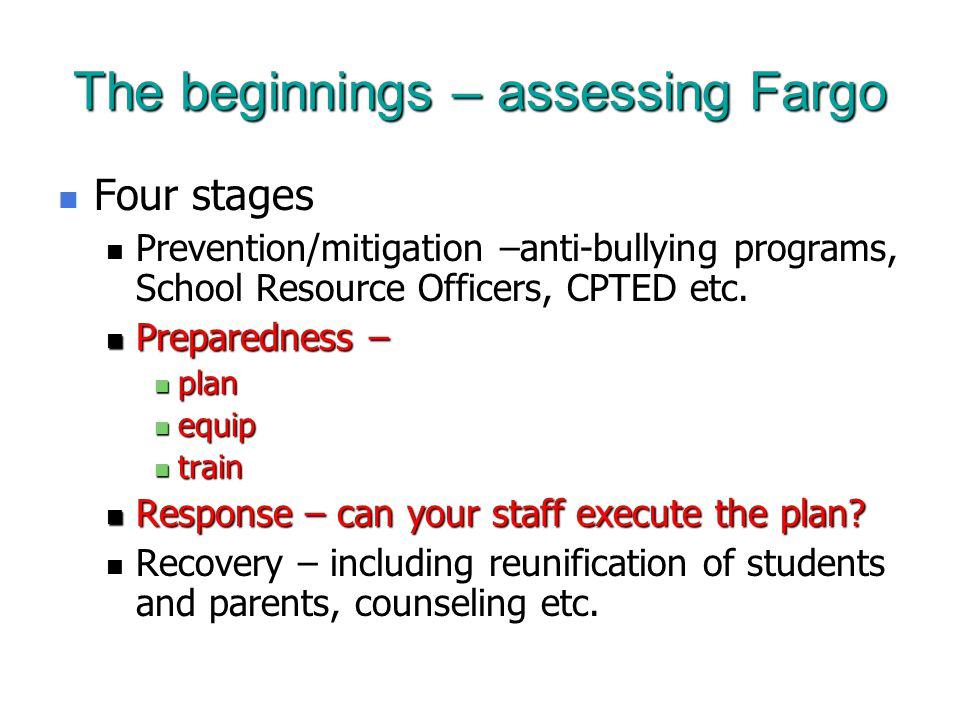 The beginnings – assessing Fargo Four stages Four stages Prevention/mitigation –anti-bullying programs, School Resource Officers, CPTED etc.