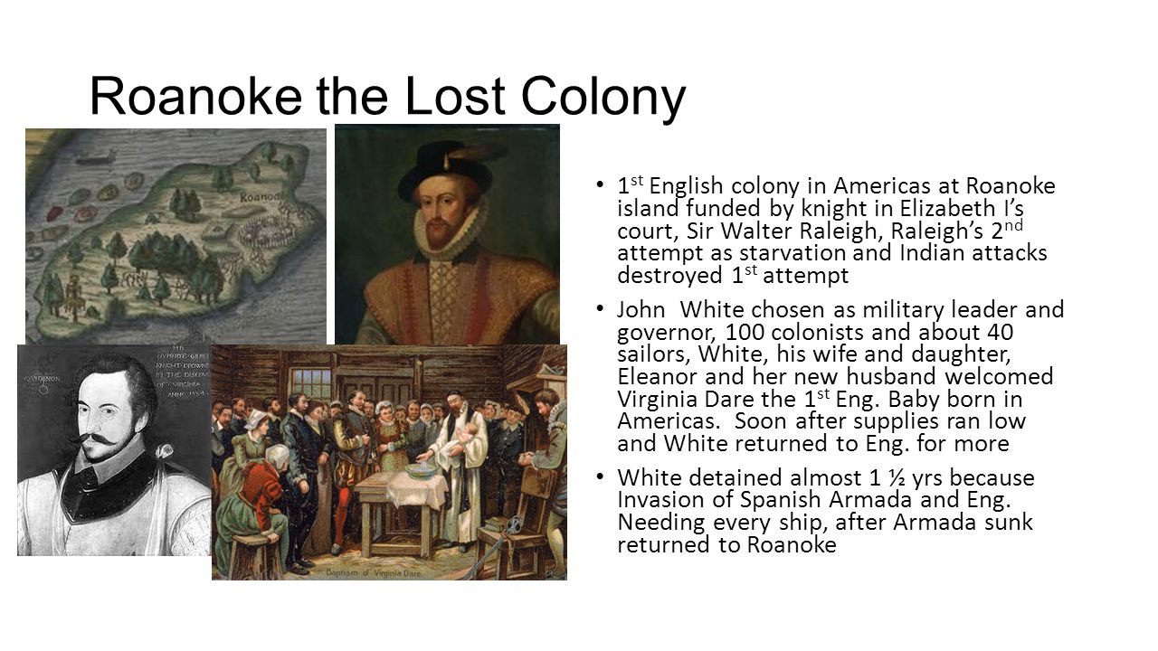 Roanoke the Lost Colony 1 st English colony in Americas at Roanoke island funded by knight in Elizabeth I's court, Sir Walter Raleigh, Raleigh's 2 nd