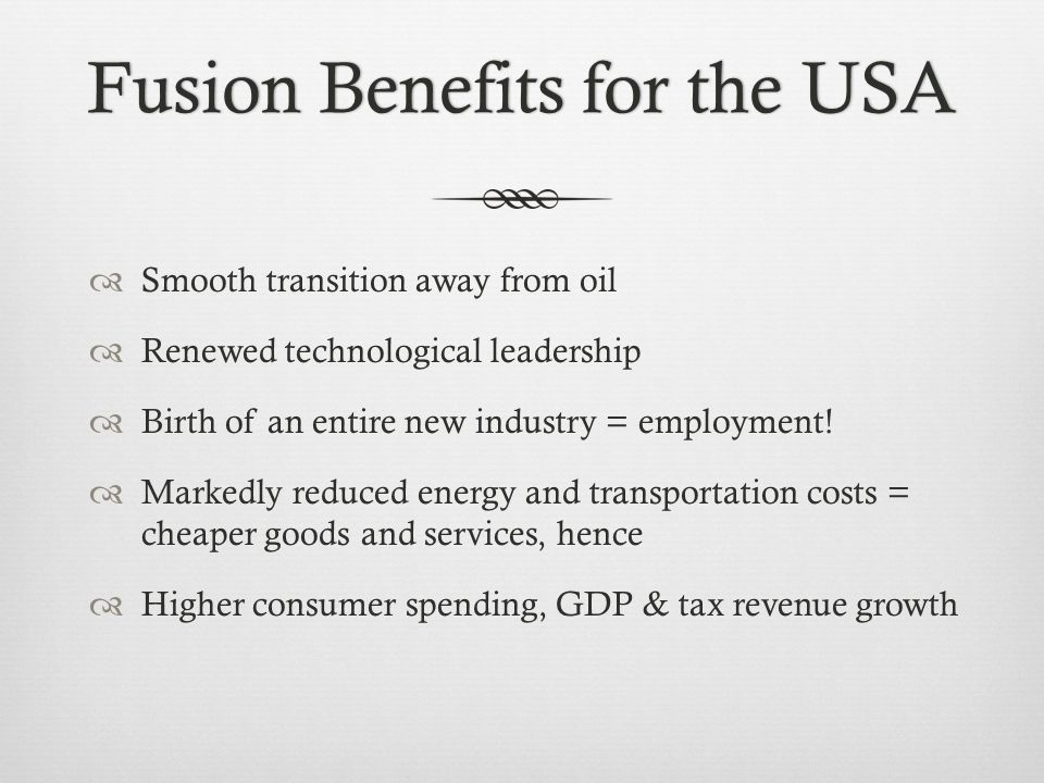 Fusion Benefits for the USAFusion Benefits for the USA  Smooth transition away from oil  Renewed technological leadership  Birth of an entire new industry = employment.
