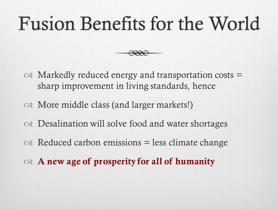 Fusion Benefits for the WorldFusion Benefits for the World  Markedly reduced energy and transportation costs = sharp improvement in living standards, hence  More middle class (and larger markets!)  Desalination will solve food and water shortages  Reduced carbon emissions = less climate change  A new age of prosperity for all of humanity