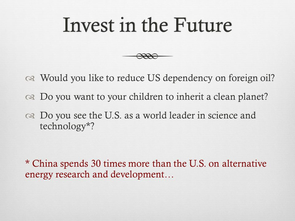Invest in the FutureInvest in the Future  Would you like to reduce US dependency on foreign oil.
