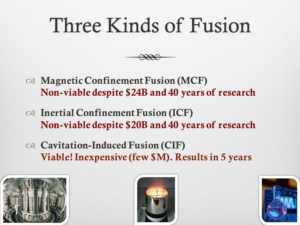 Three Kinds of FusionThree Kinds of Fusion  Magnetic Confinement Fusion (MCF) Non-viable despite $24B and 40 years of research  Inertial Confinement Fusion (ICF) Non-viable despite $20B and 40 years of research  Cavitation-Induced Fusion (CIF) Viable.