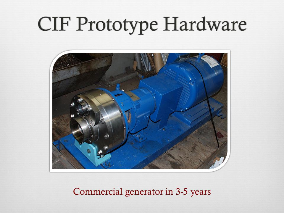 CIF Prototype HardwareCIF Prototype Hardware Commercial generator in 3-5 years
