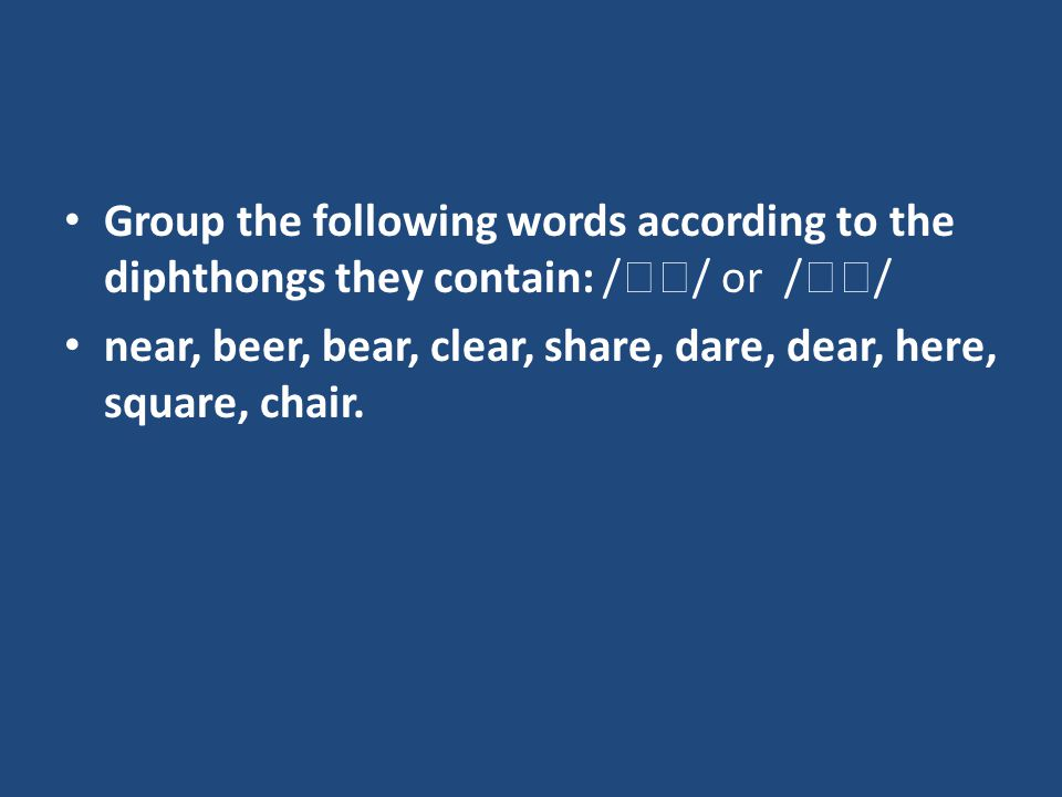 Group the following words according to the diphthongs they contain: /  / or /  / near, beer, bear, clear, share, dare, dear, here, square, chair.