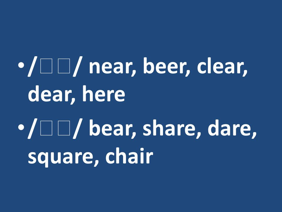 /  / near, beer, clear, dear, here /  / bear, share, dare, square, chair