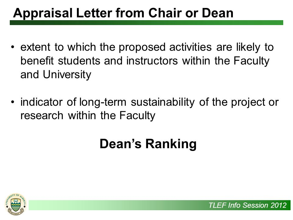 UAlbertaTLEF Info Session 2012 extent to which the proposed activities are likely to benefit students and instructors within the Faculty and University indicator of long-term sustainability of the project or research within the Faculty Dean's Ranking Appraisal Letter from Chair or Dean