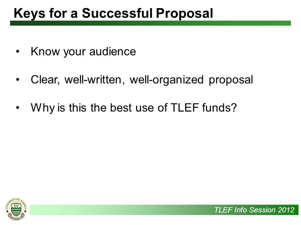 UAlbertaTLEF Info Session 2012 Know your audience Clear, well-written, well-organized proposal Why is this the best use of TLEF funds.