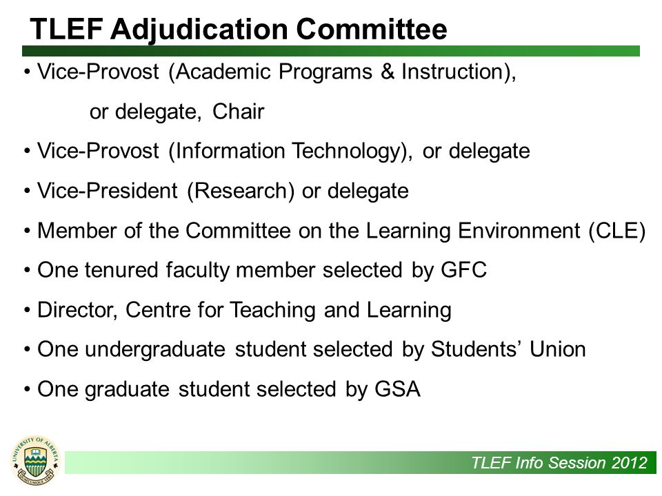 UAlbertaTLEF Info Session 2012 Vice-Provost (Academic Programs & Instruction), or delegate, Chair Vice-Provost (Information Technology), or delegate Vice-President (Research) or delegate Member of the Committee on the Learning Environment (CLE) One tenured faculty member selected by GFC Director, Centre for Teaching and Learning One undergraduate student selected by Students' Union One graduate student selected by GSA TLEF Adjudication Committee