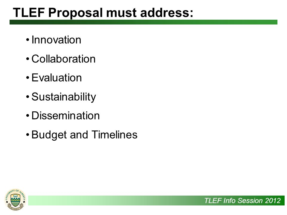UAlbertaTLEF Info Session 2012 Innovation Collaboration Evaluation Sustainability Dissemination Budget and Timelines TLEF Proposal must address: