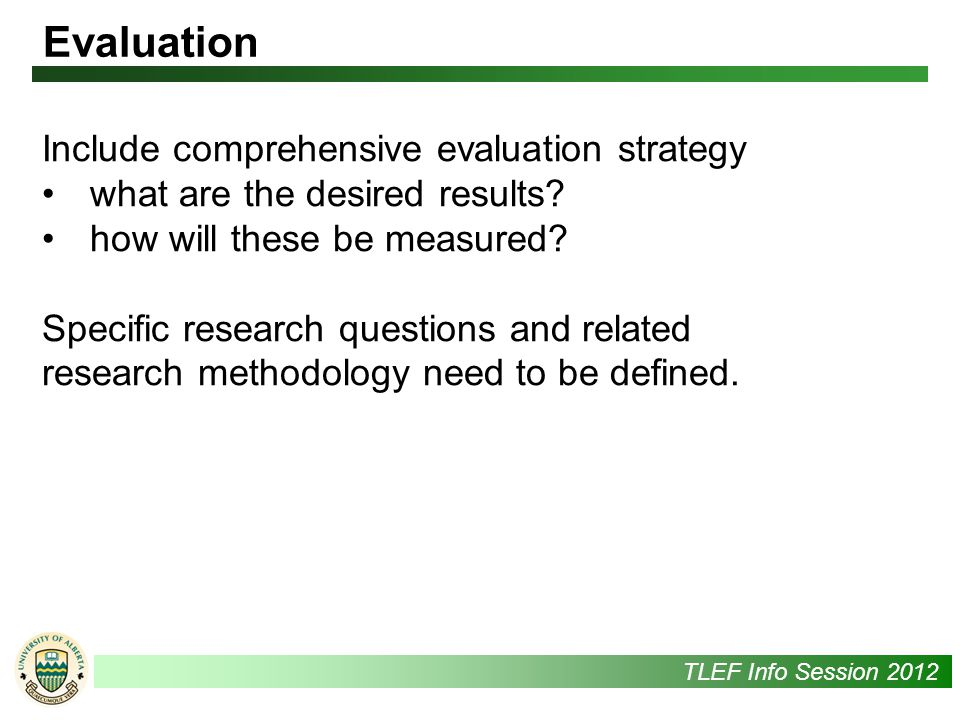 UAlbertaTLEF Info Session 2012 Include comprehensive evaluation strategy what are the desired results.