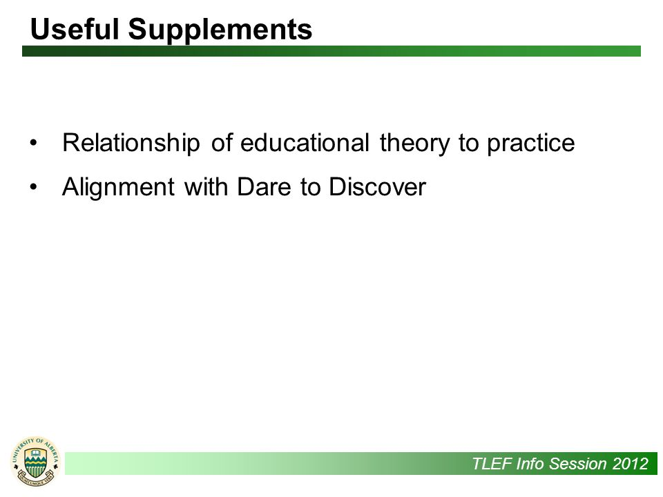 UAlbertaTLEF Info Session 2012 Useful Supplements Relationship of educational theory to practice Alignment with Dare to Discover