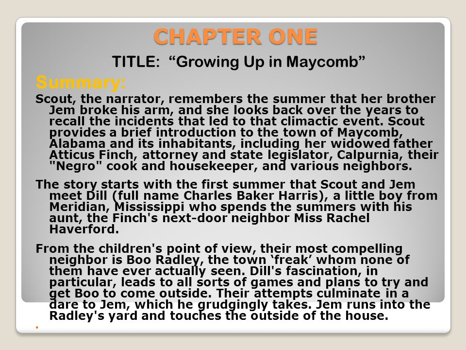 """CHAPTER ONE TITLE: """"Growing Up in Maycomb"""" Summary: Scout, the narrator, remembers the summer that her brother Jem broke his arm, and she looks back o"""