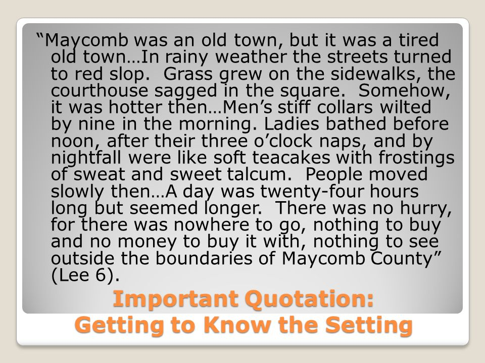 """Important Quotation: Getting to Know the Setting """"Maycomb was an old town, but it was a tired old town…In rainy weather the streets turned to red slop"""
