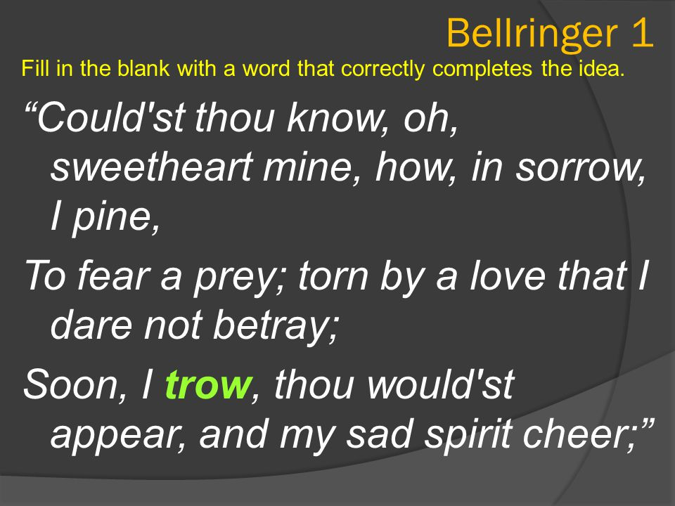 "Bellringer 1 Fill in the blank with a word that correctly completes the idea. ""Could'st thou know, oh, sweetheart mine, how, in sorrow, I pine, To fea"