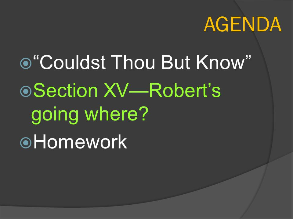"AGENDA  ""Couldst Thou But Know""  Section XV—Robert's going where?  Homework"