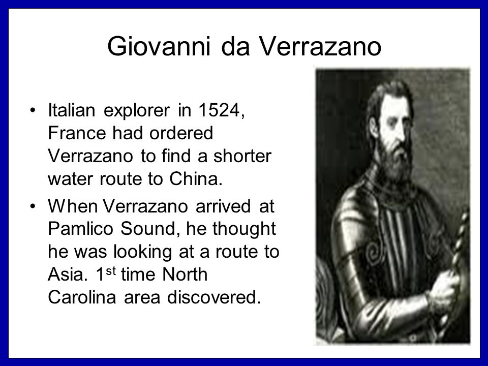 Giovanni da Verrazano Italian explorer in 1524, France had ordered Verrazano to find a shorter water route to China.