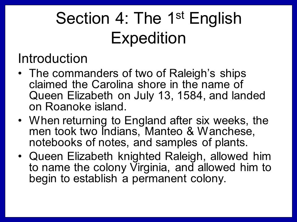 Section 4: The 1 st English Expedition Introduction The commanders of two of Raleigh's ships claimed the Carolina shore in the name of Queen Elizabeth on July 13, 1584, and landed on Roanoke island.
