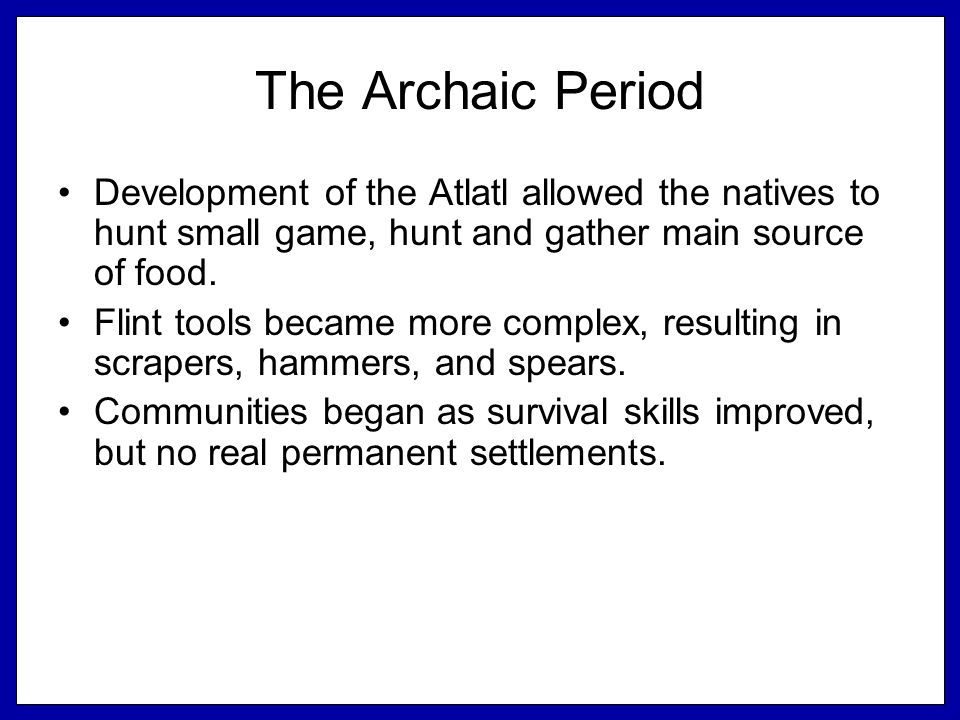 The Archaic Period Development of the Atlatl allowed the natives to hunt small game, hunt and gather main source of food.