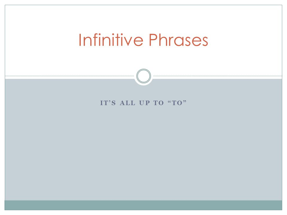 "IT'S ALL UP TO ""TO"" Infinitive Phrases"