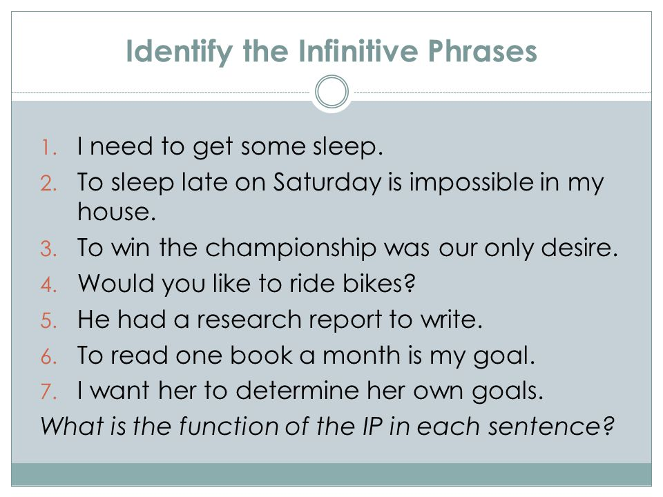 Identify the Infinitive Phrases 1. I need to get some sleep. 2. To sleep late on Saturday is impossible in my house. 3. To win the championship was ou