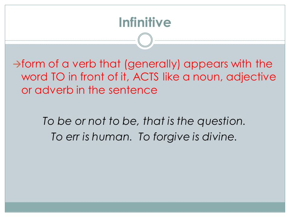 Infinitive  form of a verb that (generally) appears with the word TO in front of it, ACTS like a noun, adjective or adverb in the sentence To be or n