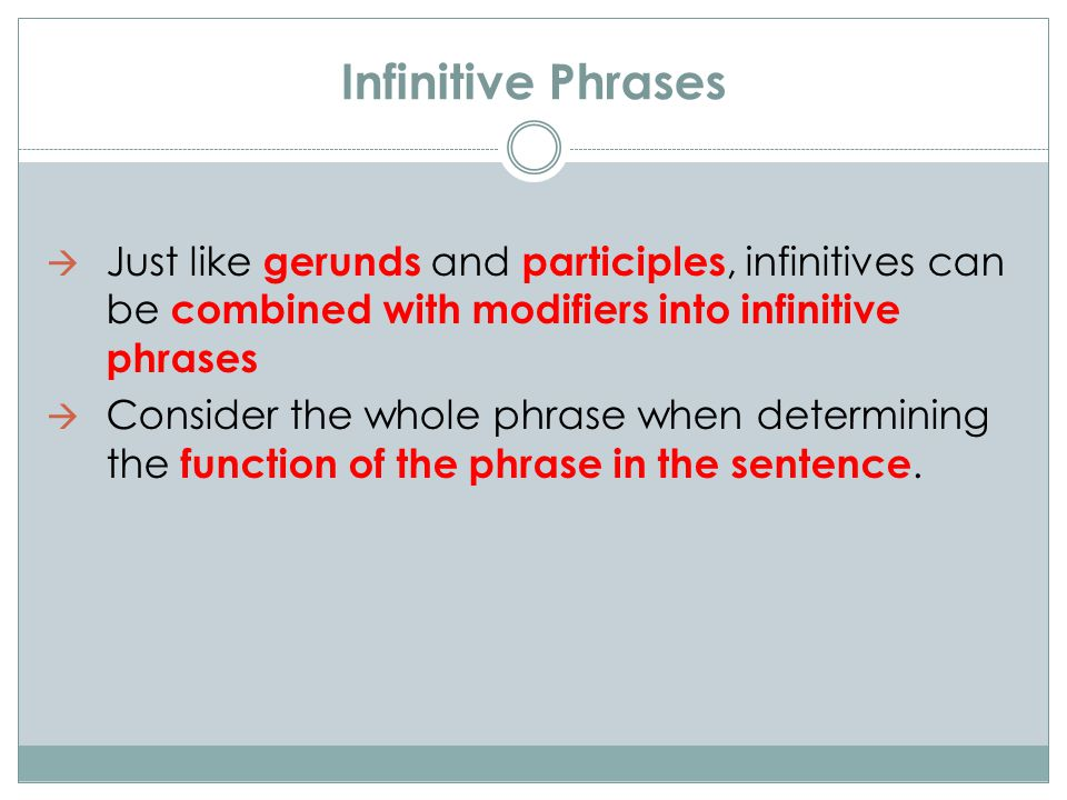 Infinitive Phrases  Just like gerunds and participles, infinitives can be combined with modifiers into infinitive phrases  Consider the whole phrase