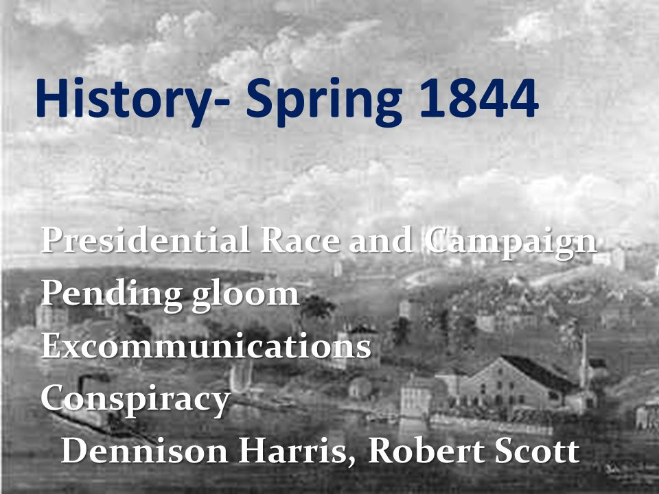 History- Spring 1844 Presidential Race and Campaign Pending gloom ExcommunicationsConspiracy Dennison Harris, Robert Scott