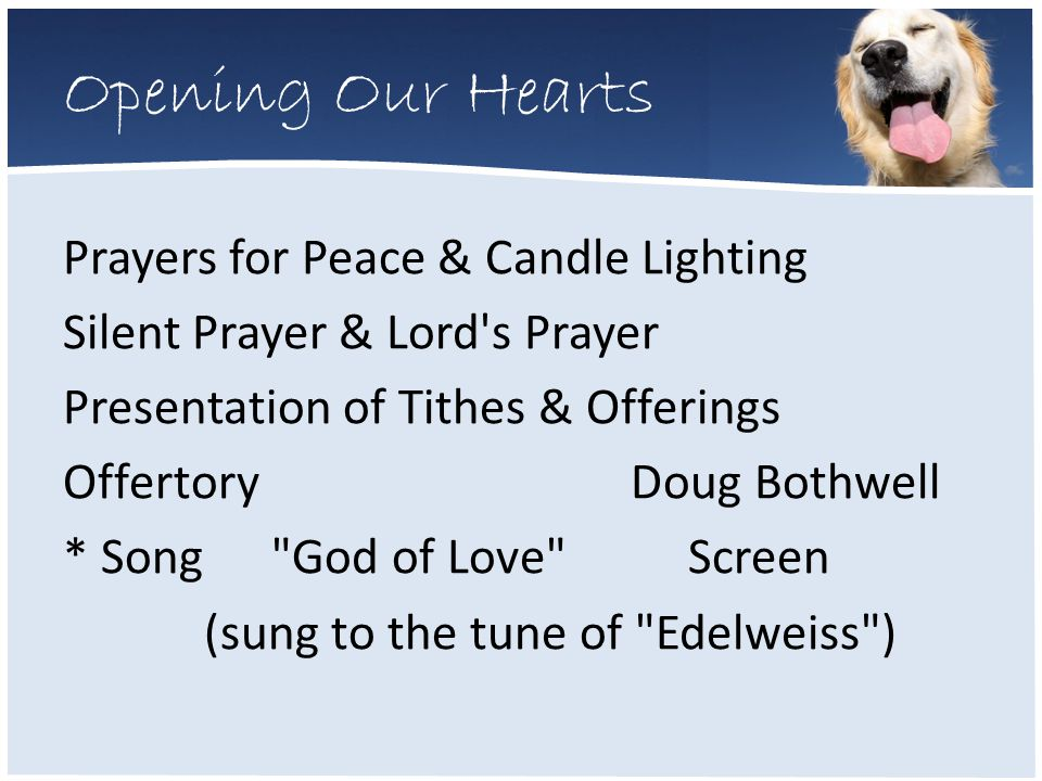 Opening Our Hearts Prayers for Peace & Candle Lighting Silent Prayer & Lord s Prayer Presentation of Tithes & Offerings Offertory Doug Bothwell * Song God of Love Screen (sung to the tune of Edelweiss )