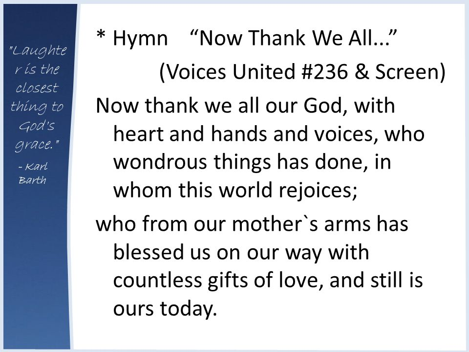 Laughte r is the closest thing to God s grace. - Karl Barth * Hymn Now Thank We All... (Voices United #236 & Screen) Now thank we all our God, with heart and hands and voices, who wondrous things has done, in whom this world rejoices; who from our mother`s arms has blessed us on our way with countless gifts of love, and still is ours today.