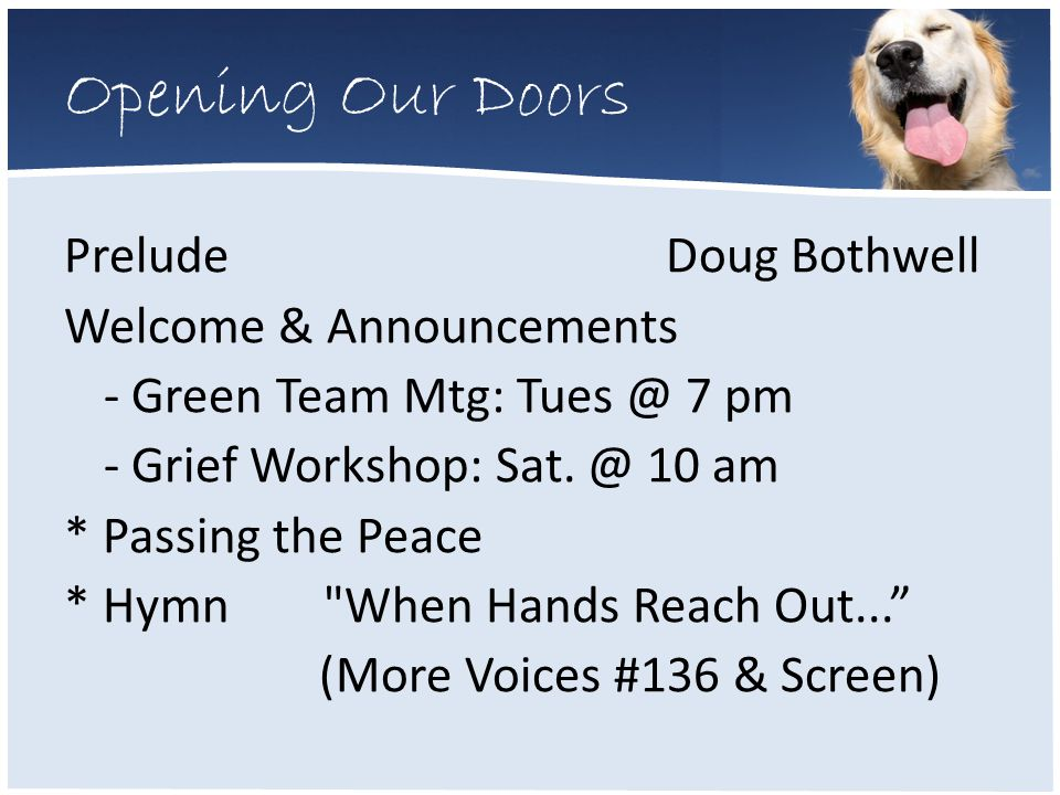Opening Our Doors Prelude Doug Bothwell Welcome & Announcements - Green Team Mtg: Tues @ 7 pm - Grief Workshop: Sat.