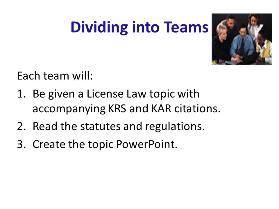 Dividing into Teams Each team will: 1.Be given a License Law topic with accompanying KRS and KAR citations. 2.Read the statutes and regulations. 3.Cre