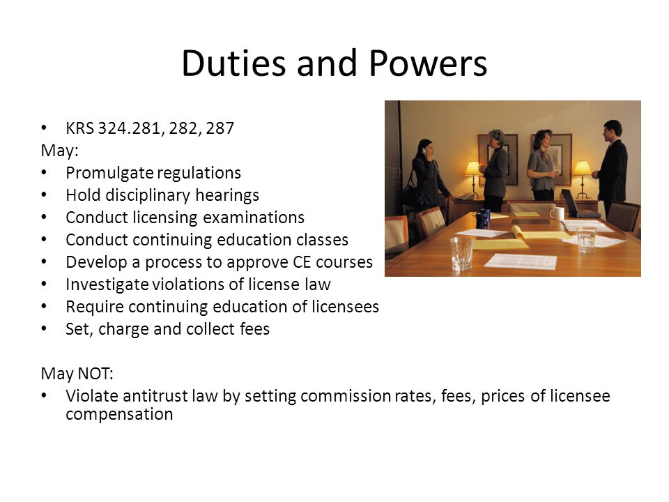 Duties and Powers KRS 324.281, 282, 287 May: Promulgate regulations Hold disciplinary hearings Conduct licensing examinations Conduct continuing educa